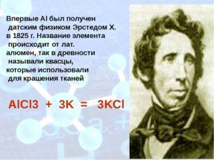 Впервые Al был получен датским физиком Эрстедом Х. в 1825 г. Название элемен
