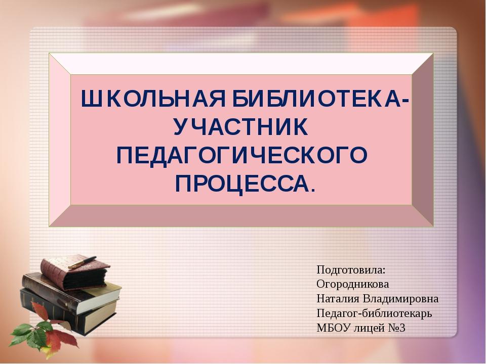 ШКОЛЬНАЯ БИБЛИОТЕКА- УЧАСТНИК ПЕДАГОГИЧЕСКОГО ПРОЦЕССА. Подготовила: Огородн...