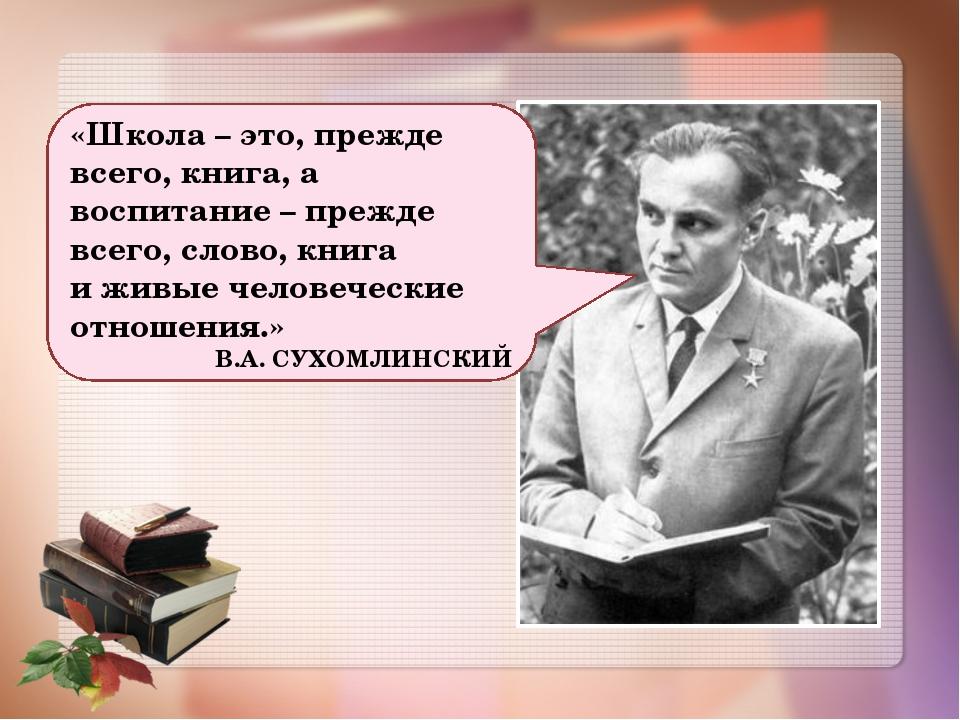 «Школа – это, прежде всего, книга, а воспитание – прежде всего, слово, книга...