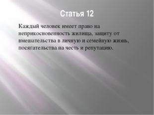 Статья 12 Каждый человек имеет право на неприкосновенность жилища, защиту от