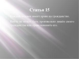 Статья 15 Каждый человек имеет право на гражданство. Никто не может быть прои