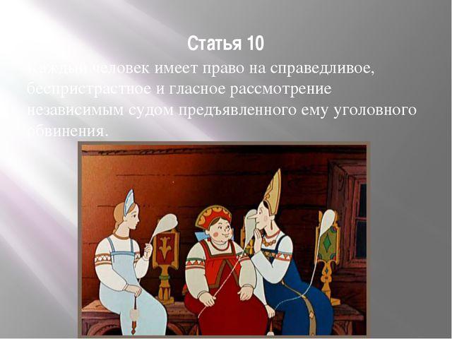 Статья 10 Каждый человек имеет право на справедливое, беспристрастное и гласн...
