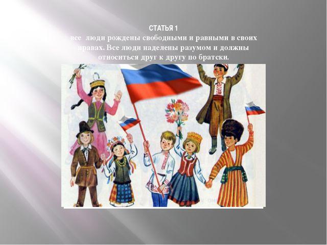 СТАТЬЯ 1 все люди рождены свободными и равными в своих правах. Все люди надел...