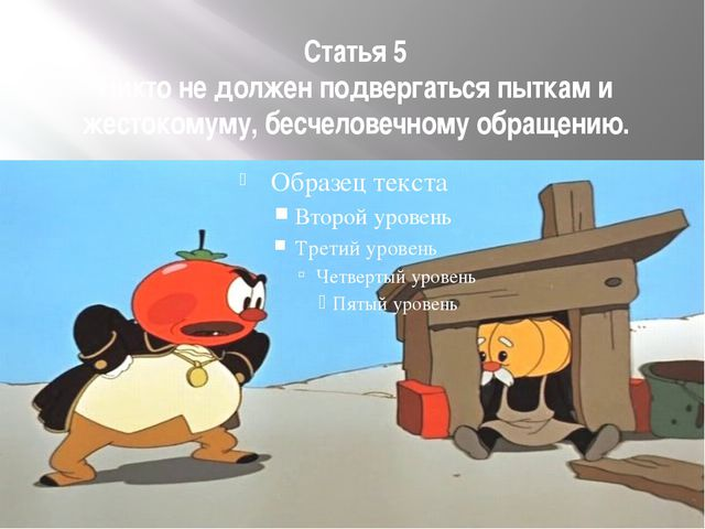 Статья 5 Никто не должен подвергаться пыткам и жестокомуму, бесчеловечному об...