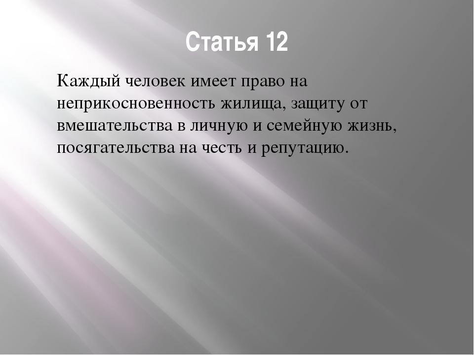 Статья 12 Каждый человек имеет право на неприкосновенность жилища, защиту от...