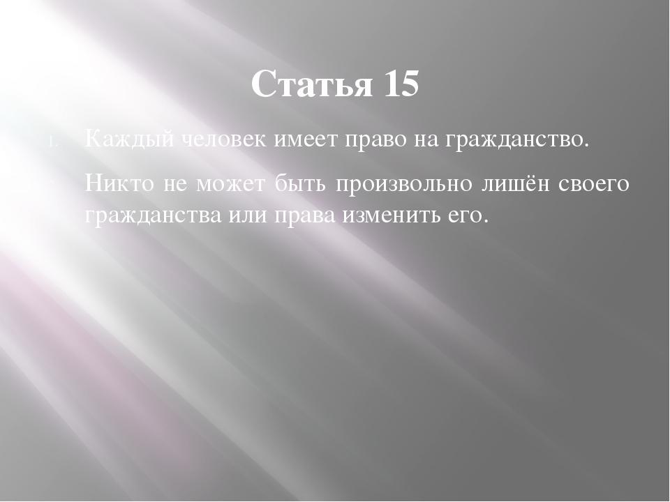 Статья 15 Каждый человек имеет право на гражданство. Никто не может быть прои...