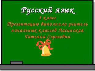Русский язык 3 класс Презентацию выполнила учитель начальных классов Ласинска