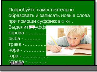 Попробуйте самостоятельно образовать и записать новые слова при помощи суффик