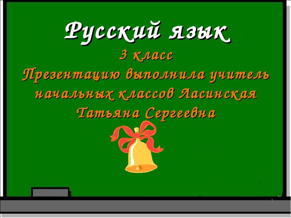 Русский язык 3 класс Презентацию выполнила учитель начальных классов Ласинска...