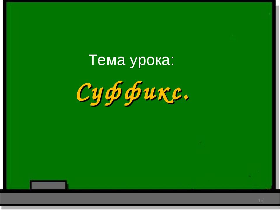 Тема урока: * Суффикс.