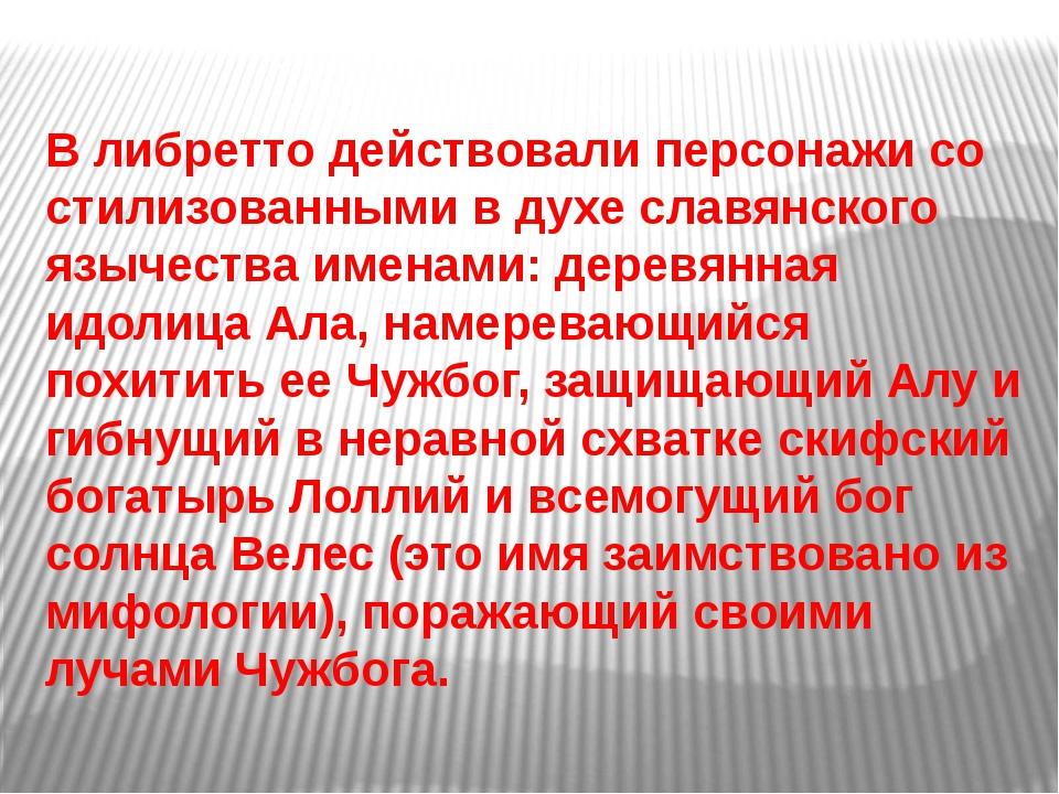 В либретто действовали персонажи со стилизованными в духе славянского язычест...