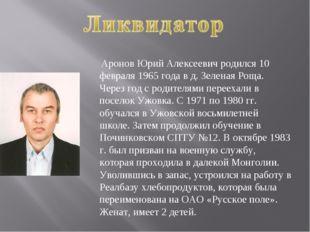 Аронов Юрий Алексеевич родился 10 февраля 1965 года в д. Зеленая Роща. Через