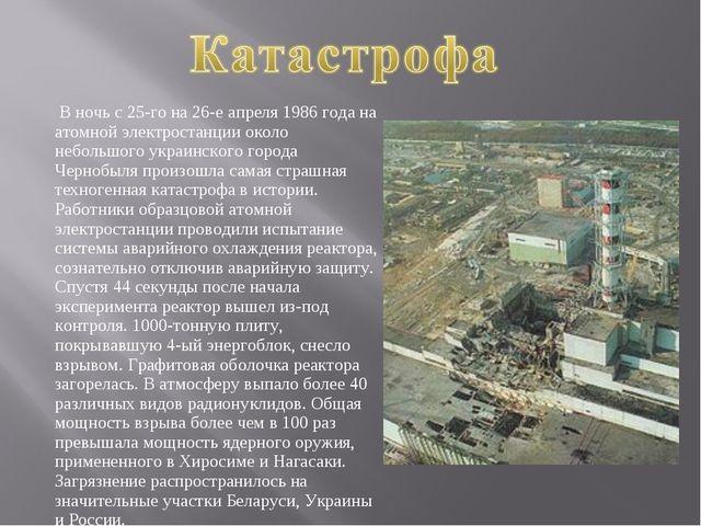 В ночь с 25-го на 26-е апреля 1986 года на атомной электростанции около небо...