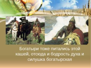 Богатыри тоже питались этой кашей, отсюда и бодрость духа и силушка богатырская