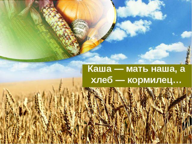 Каша — мать наша, а хлеб — кормилец…