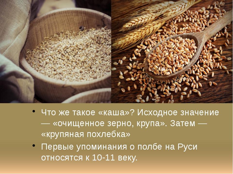 Что же такое «каша»? Исходное значение — «очищенное зерно, крупа». Затем — «к...