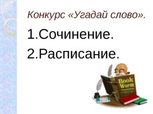 Конкурс «Угадай слово». 1.Сочинение. 2.Расписание.