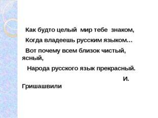 Как будто целый мир тебе знаком, Когда владеешь русским языком… Вот почему в