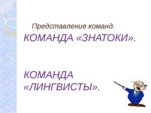 Представление команд. КОМАНДА «ЗНАТОКИ». КОМАНДА «ЛИНГВИСТЫ».