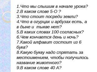 1.Что мы слышим в начале урока? 2.В каком слове 5-О ? 3.Что стоит посреди зем