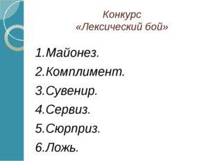Конкурс «Лексический бой» 1.Майонез. 2.Комплимент. 3.Сувенир. 4.Сервиз. 5.Сюр