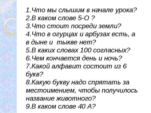 1.Что мы слышим в начале урока? 2.В каком слове 5-О ? 3.Что стоит посреди зем...