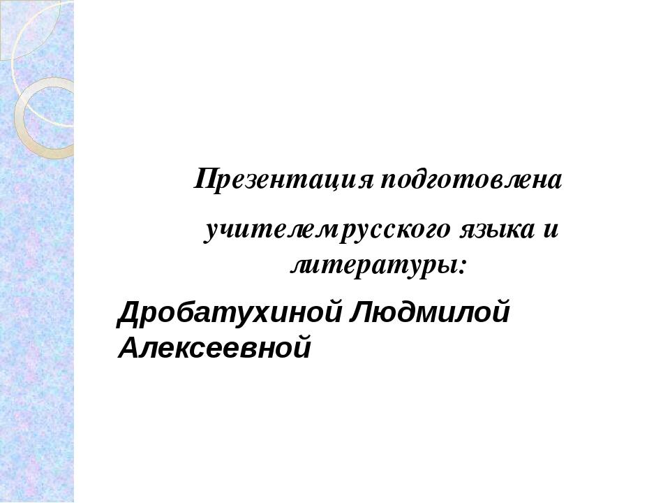 Презентация подготовлена учителем русского языка и литературы: Дробатухиной...