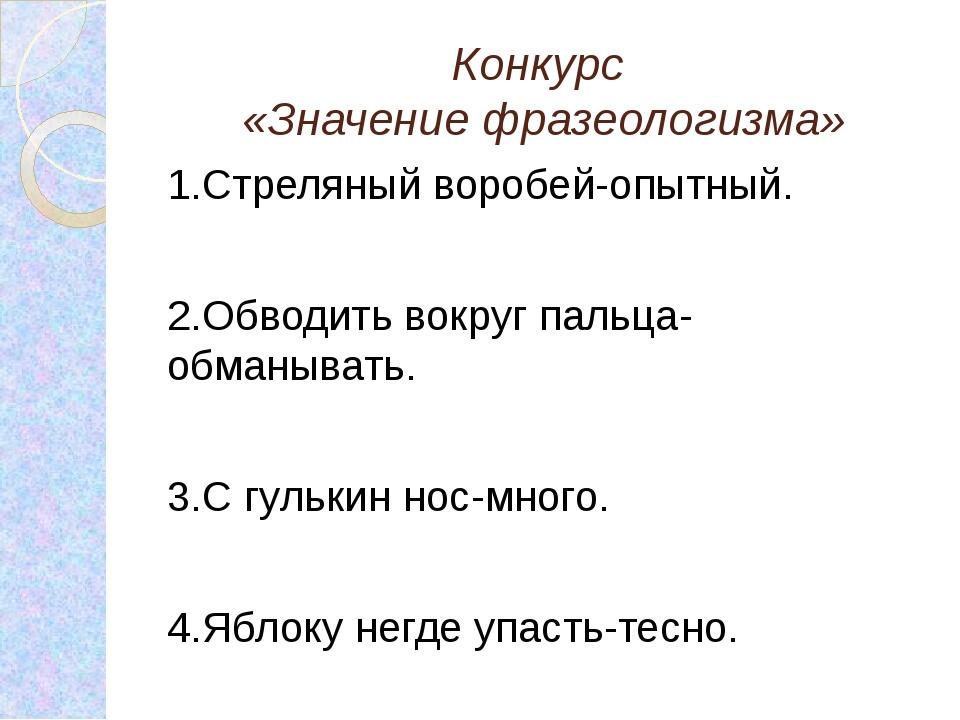 Конкурс «Значение фразеологизма» 1.Стреляный воробей-опытный. 2.Обводить вокр...