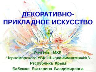 ДЕКОРАТИВНО-ПРИКЛАДНОЕ ИСКУССТВО Учитель МХК Черноморского УВК «Школа-гимназ