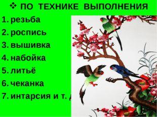 ПО ТЕХНИКЕ ВЫПОЛНЕНИЯ резьба роспись вышивка набойка литьё чеканка интарсия