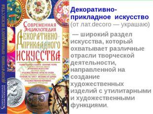 Декоративно-прикладное искусство (от лат.decoro — украшаю) — широкий раздел и