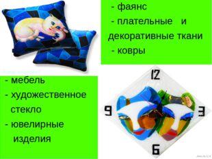 - фаянс - плательные и декоративные ткани - ковры - - мебель - художественно