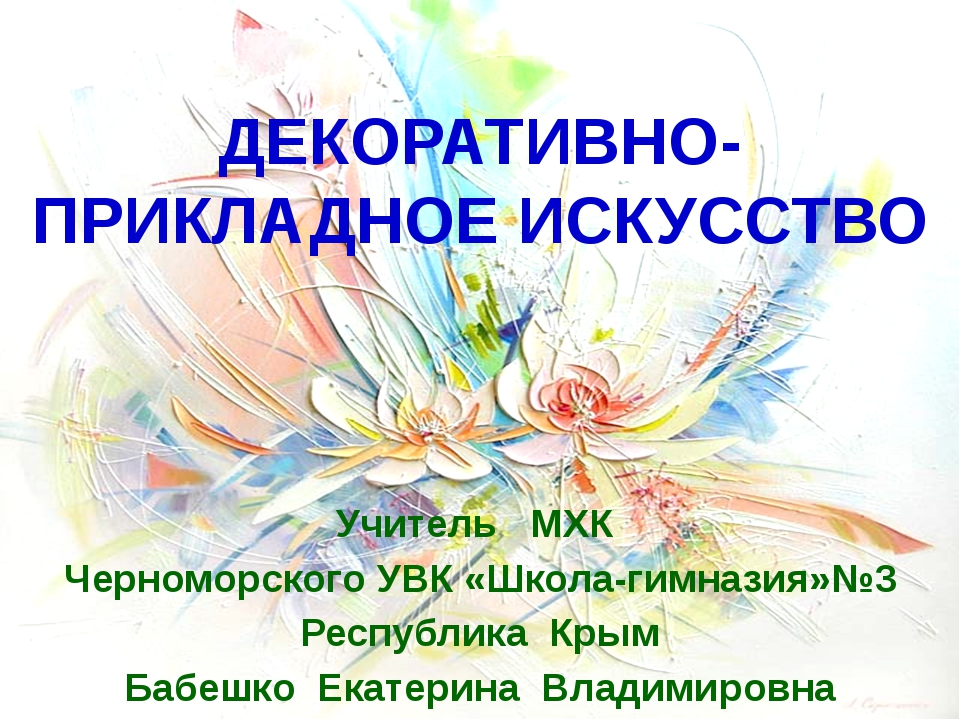 ДЕКОРАТИВНО-ПРИКЛАДНОЕ ИСКУССТВО Учитель МХК Черноморского УВК «Школа-гимназ...