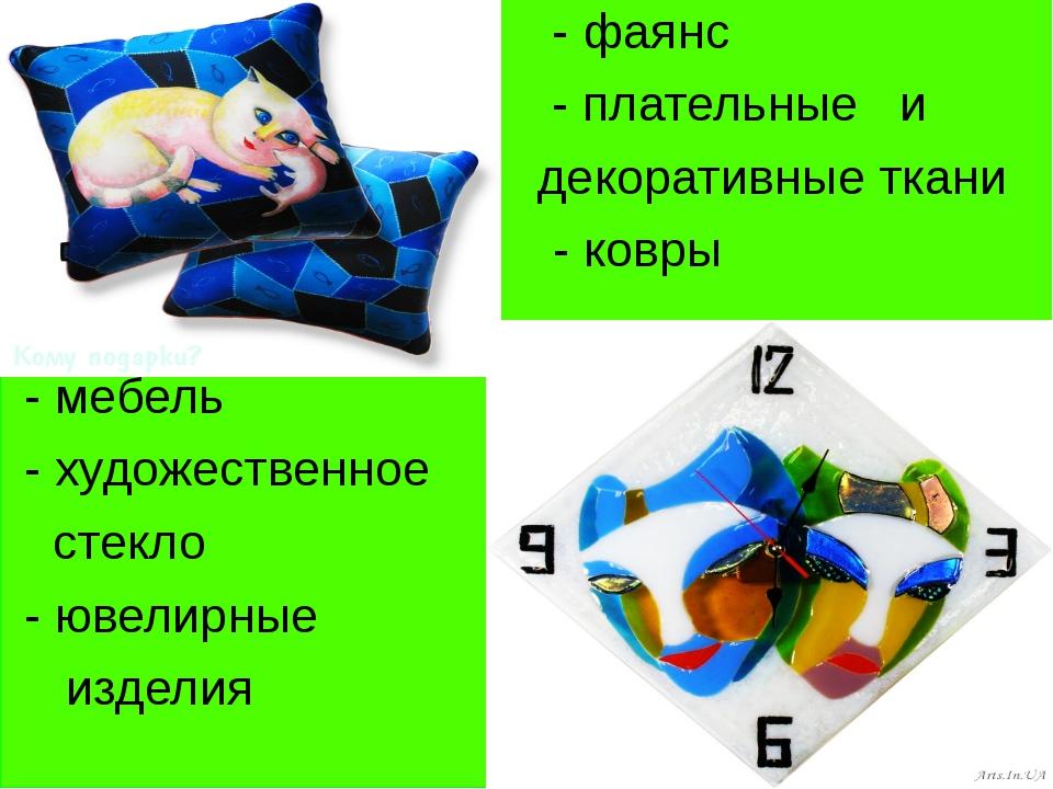 - фаянс - плательные и декоративные ткани - ковры - - мебель - художественно...