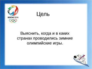 Цель Выяснить, когда и в каких странах проводились зимние олимпийские игры.