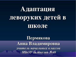 Пермякова Анна Владимировна учитель начальных классов МБОУ гимназии №40 Адапт