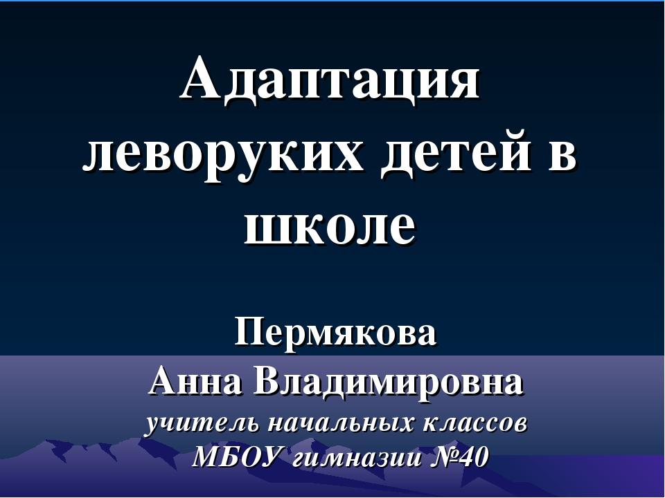 Пермякова Анна Владимировна учитель начальных классов МБОУ гимназии №40 Адапт...