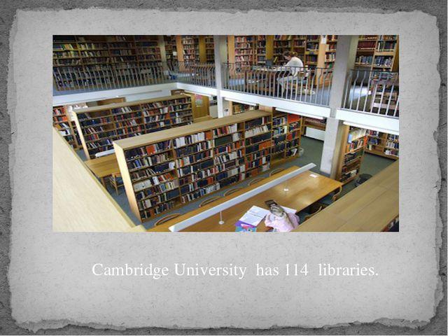 Cambridge University has 114 libraries.