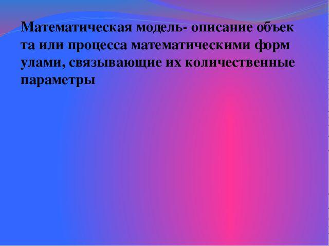 Математическая модель- описание объекта или процесса математическими формула...