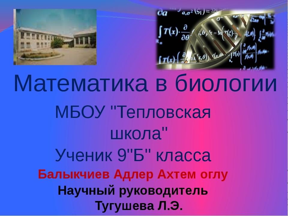 """Математика в биологии МБОУ """"Тепловская школа"""" Ученик 9""""Б"""" класса Балыкчиев Ад..."""