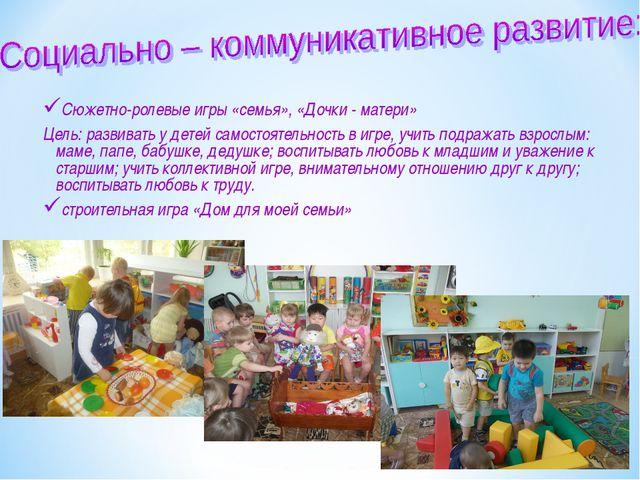 Сюжетно-ролевые игры «семья», «Дочки - матери» Цель: развивать у детей самост...