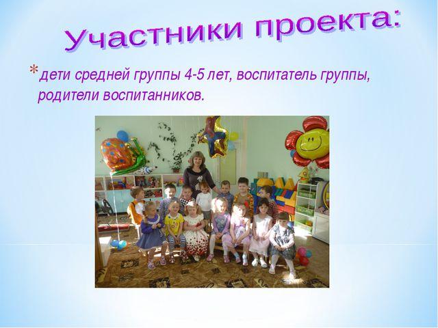 дети средней группы 4-5 лет, воспитатель группы, родители воспитанников.