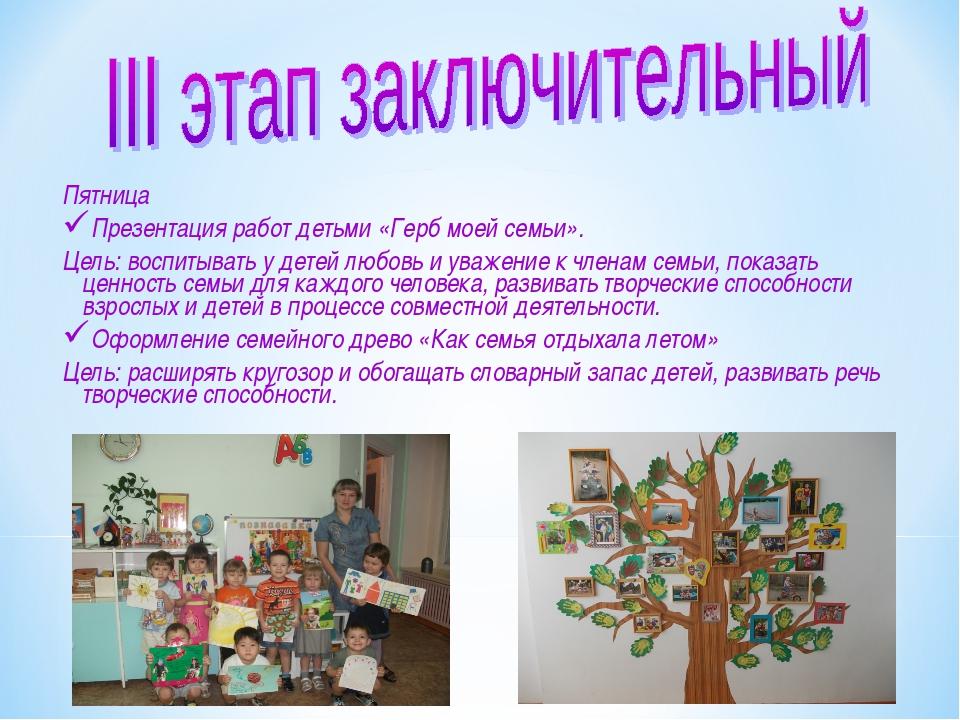 Пятница Презентация работ детьми «Герб моей семьи». Цель: воспитывать у дете...