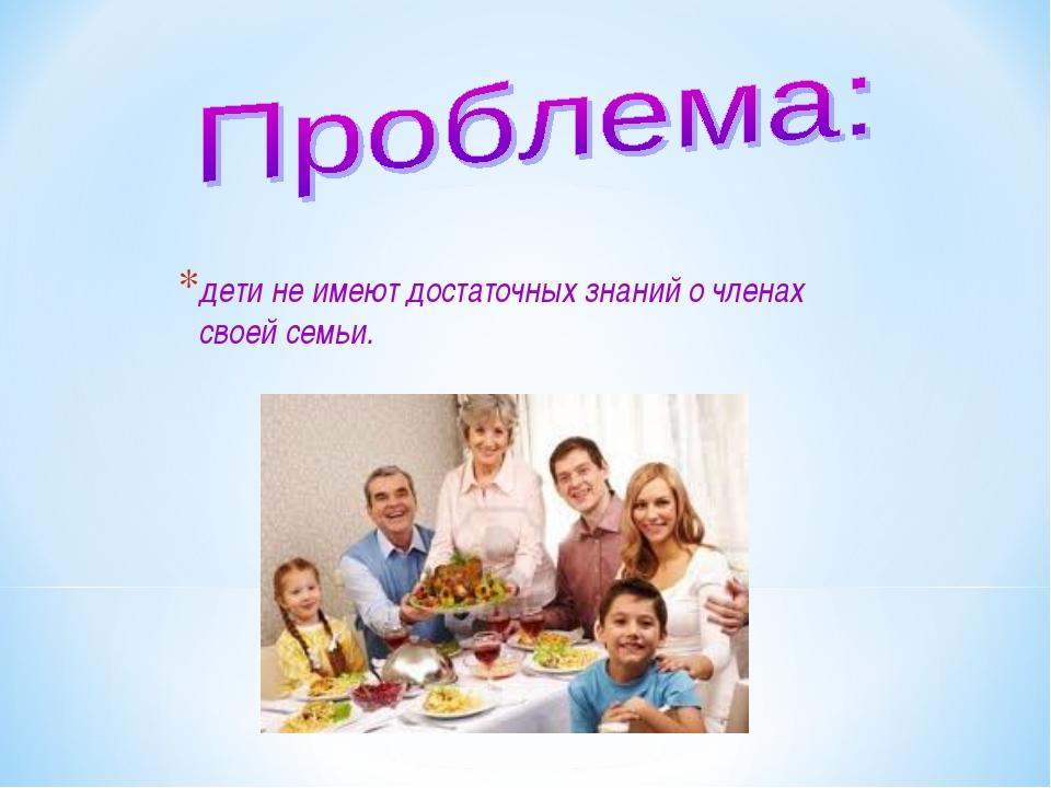 дети не имеют достаточных знаний о членах своей семьи.