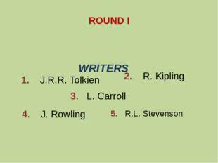 ROUND I 1. J.R.R. Tolkien 2. R. Kipling 3. L. Carroll 4. J. Rowling 5. R.L. S