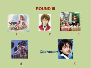 ROUND III 1 2 3 Characters 4 5