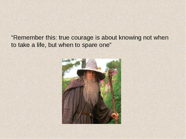 """Remember this: true courage is about knowing not when to take a life, but w..."