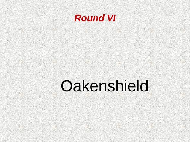 Round VI Oakenshield