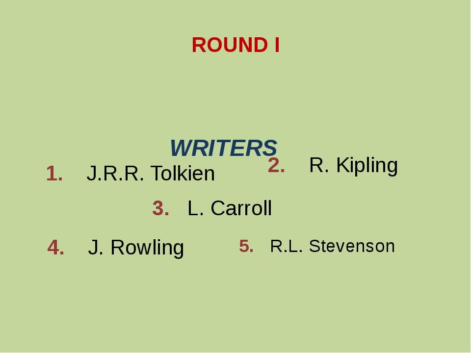 ROUND I 1. J.R.R. Tolkien 2. R. Kipling 3. L. Carroll 4. J. Rowling 5. R.L. S...