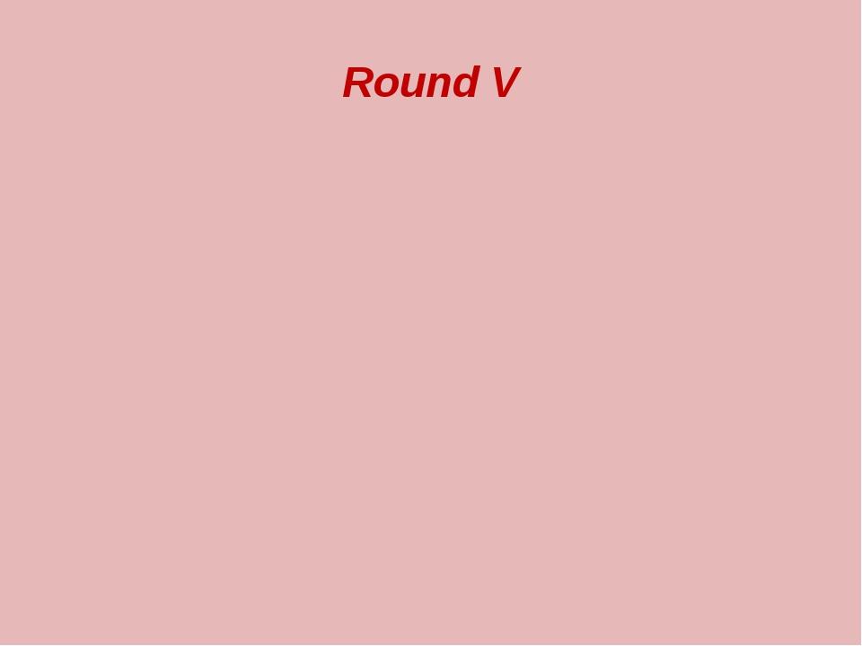 Round V